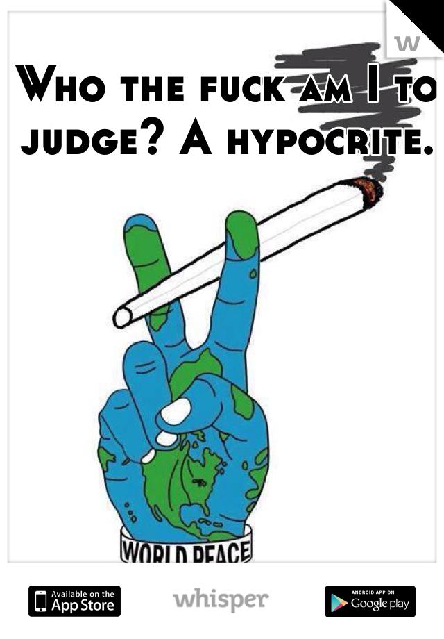 Who the fuck am I to judge? A hypocrite.