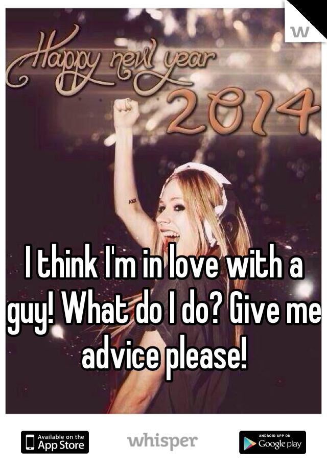 I think I'm in love with a guy! What do I do? Give me advice please!