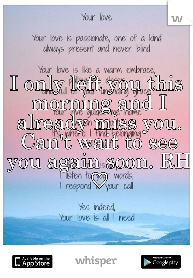I only left you this morning and I already miss you. Can't wait to see you again soon. RH ♡