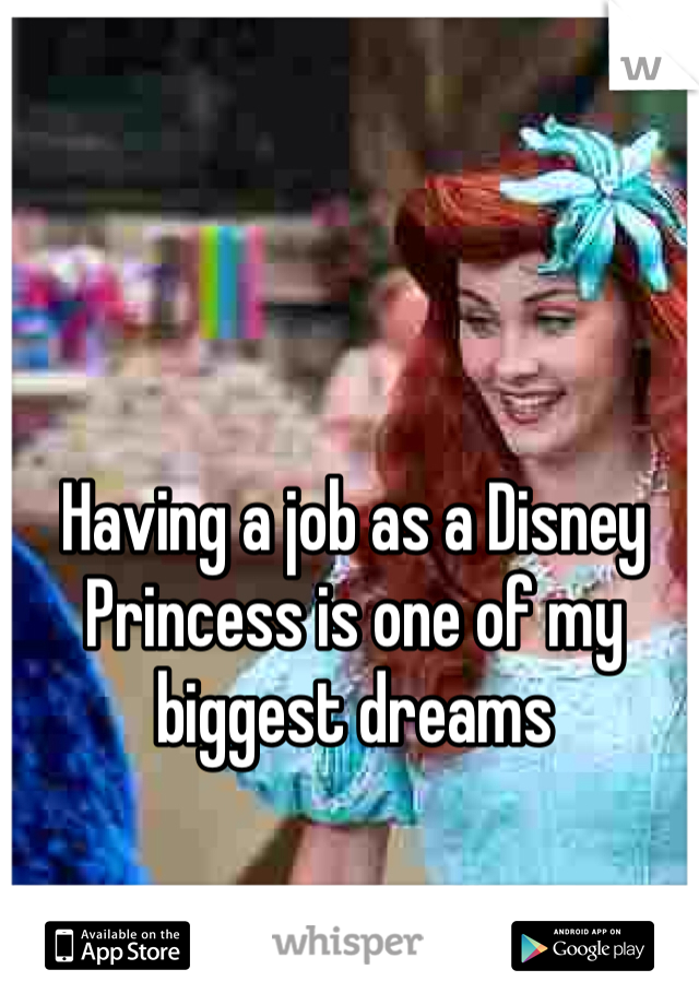 Having a job as a Disney Princess is one of my biggest dreams