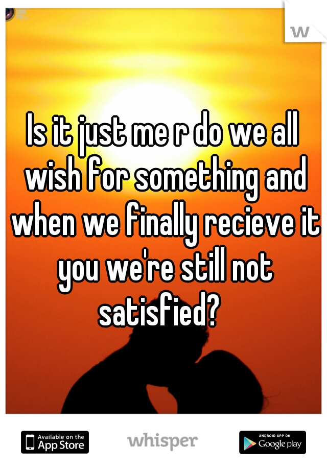 Is it just me r do we all wish for something and when we finally recieve it you we're still not satisfied?