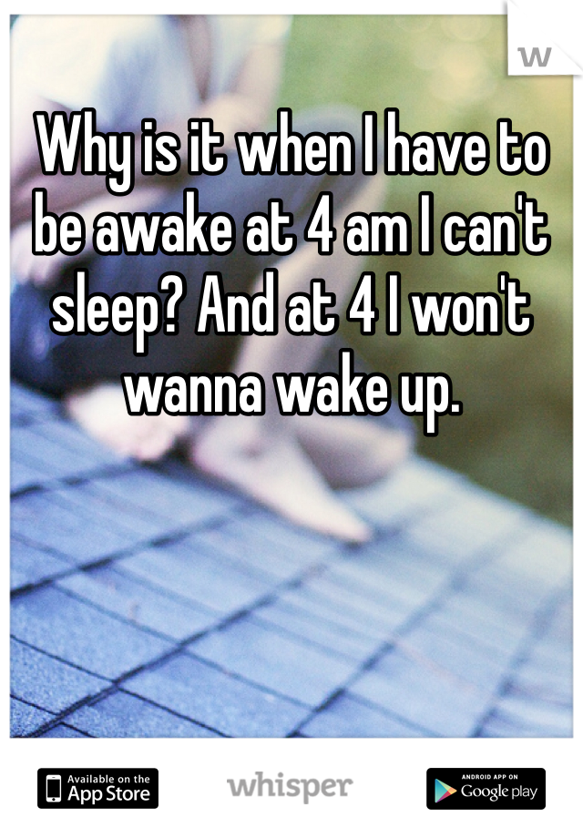 Why is it when I have to be awake at 4 am I can't sleep? And at 4 I won't wanna wake up.