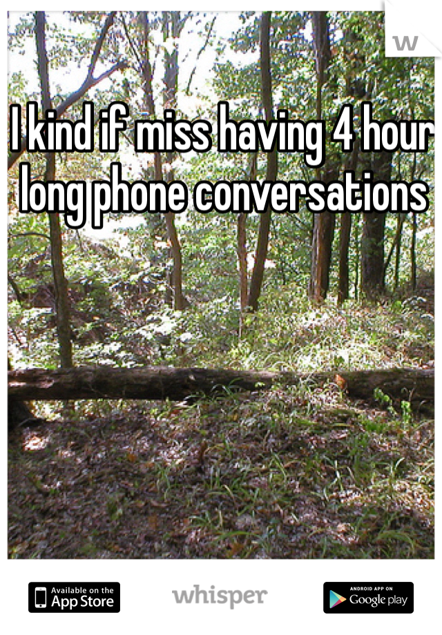 I kind if miss having 4 hour long phone conversations