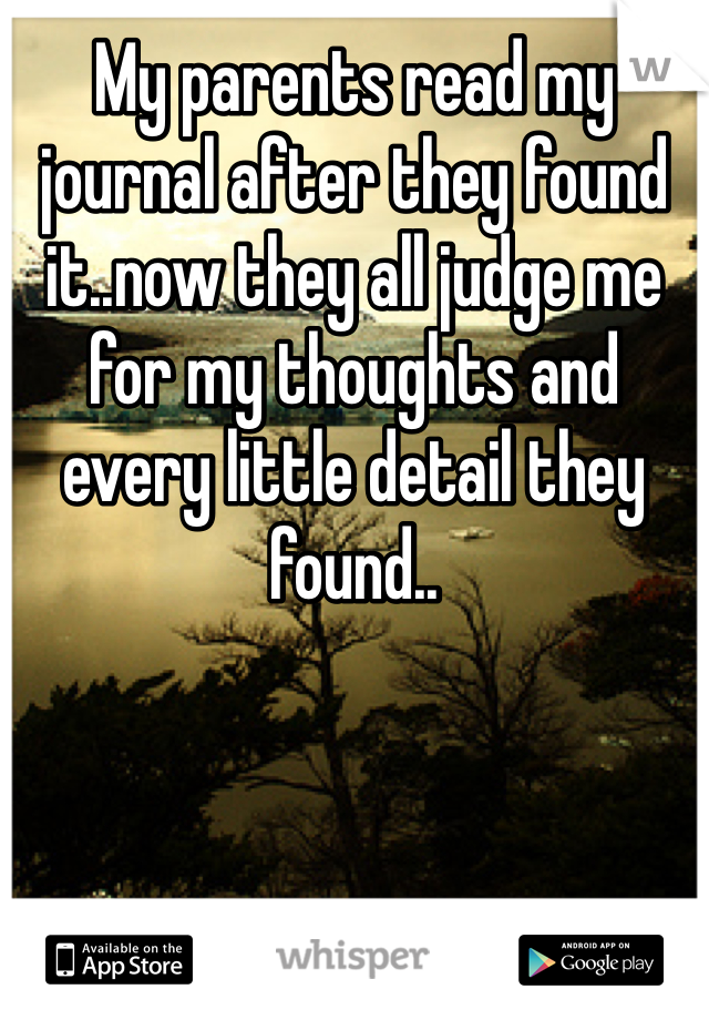 My parents read my journal after they found it..now they all judge me for my thoughts and every little detail they found..