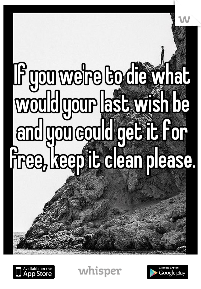 If you we're to die what would your last wish be and you could get it for free, keep it clean please.