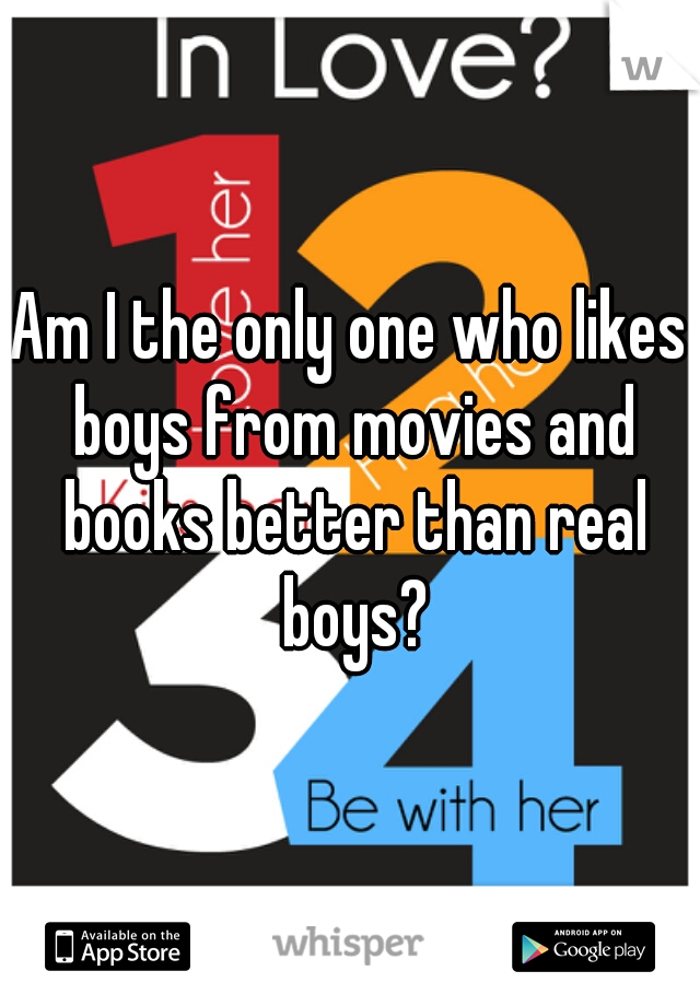 Am I the only one who likes boys from movies and books better than real boys?