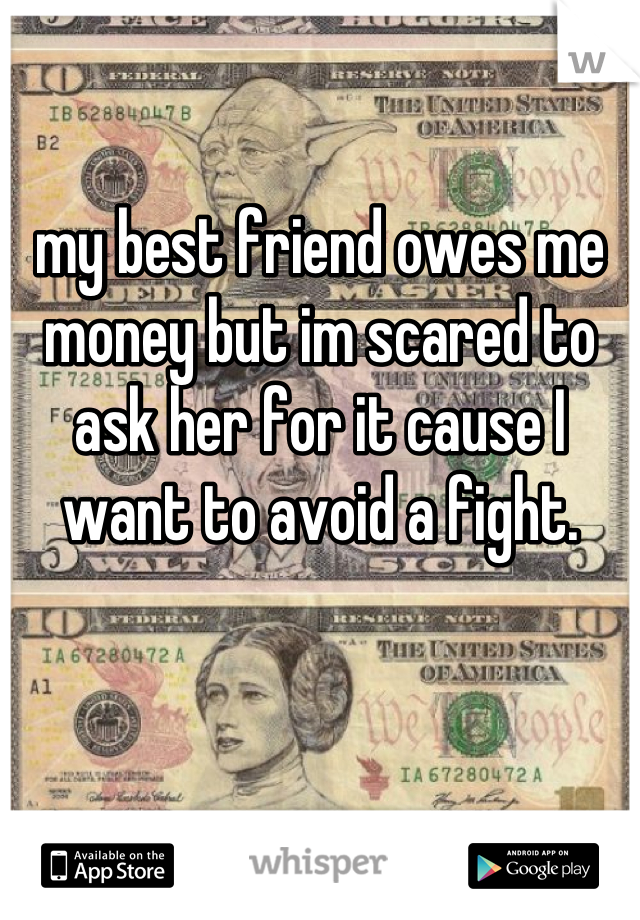 my best friend owes me money but im scared to ask her for it cause I want to avoid a fight.