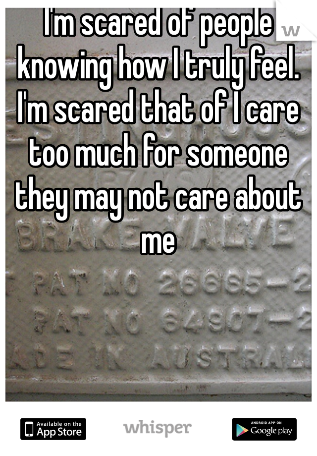I'm scared of people knowing how I truly feel. I'm scared that of I care too much for someone they may not care about me