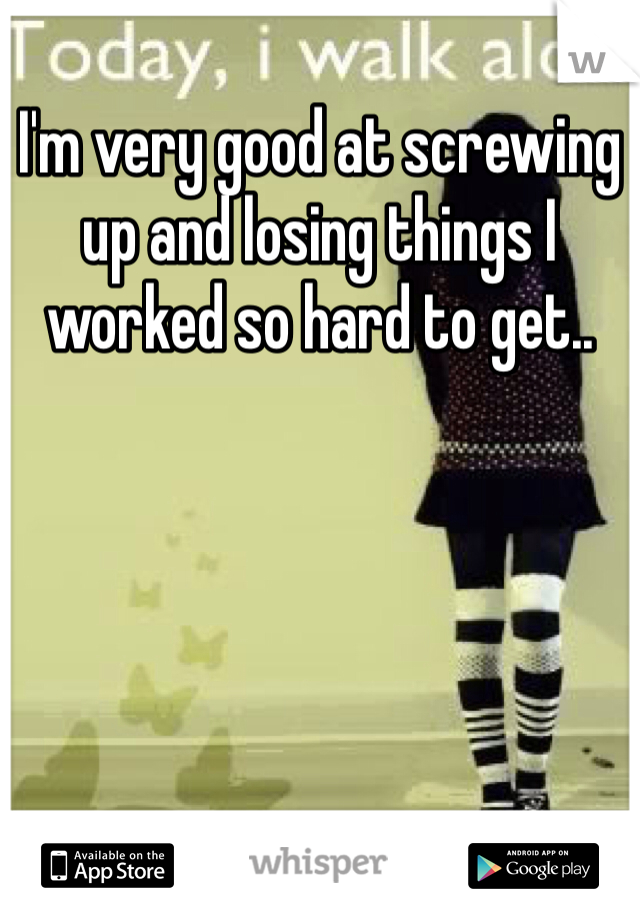 I'm very good at screwing up and losing things I worked so hard to get..