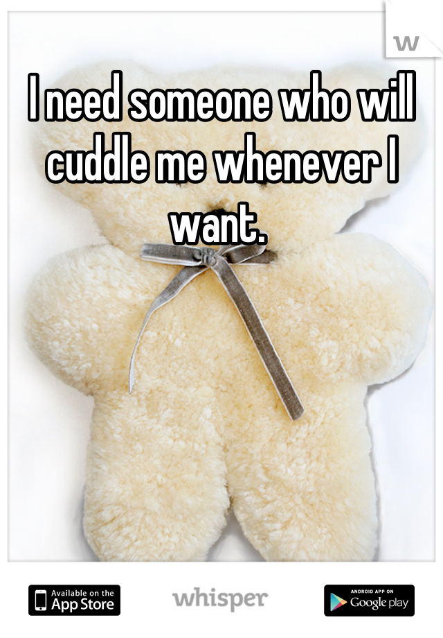I need someone who will cuddle me whenever I want.