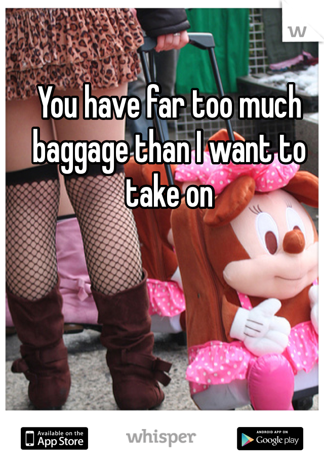 You have far too much baggage than I want to take on