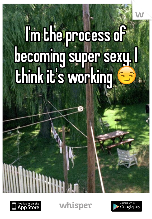 I'm the process of becoming super sexy. I think it's working 😏