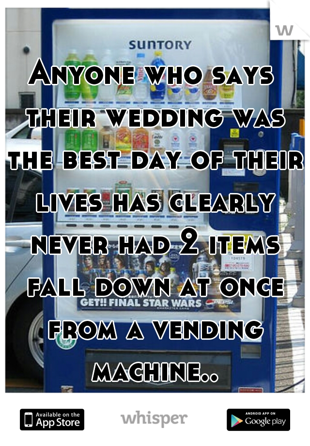 Anyone who says theirweddingwas thebest day of their liveshas clearly neverhad 2 items fall downat once from a vending machine..