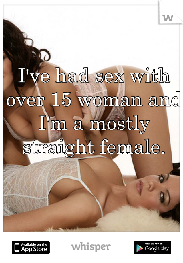 I've had sex with over 15 woman and I'm a mostly straight female.