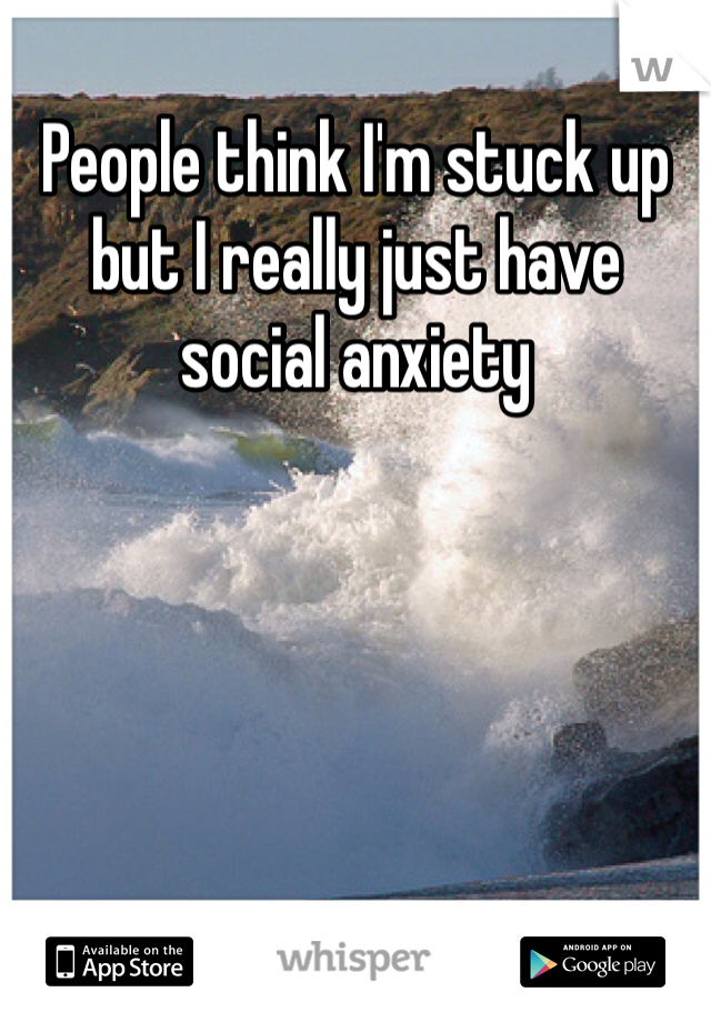 People think I'm stuck up but I really just have social anxiety