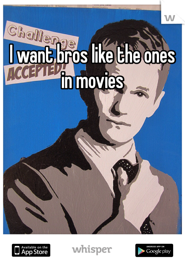 I want bros like the ones in movies