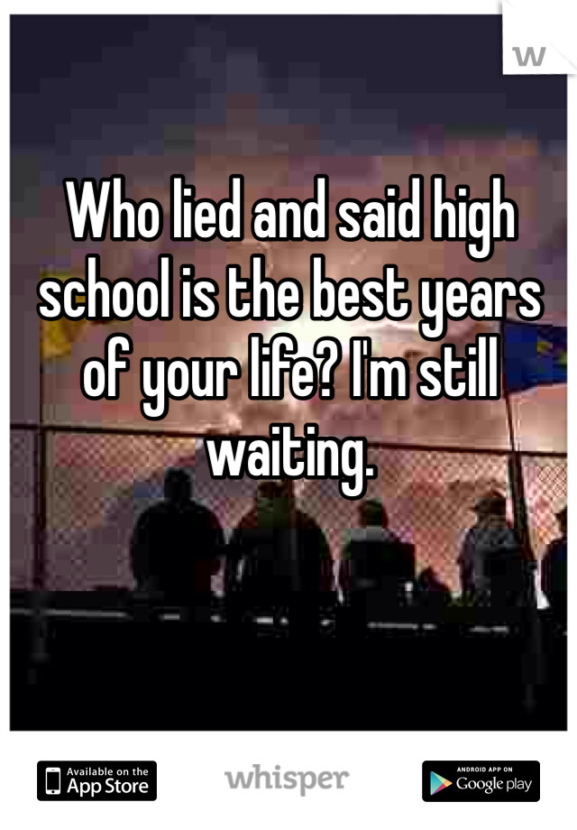 Who lied and said high school is the best years of your life? I'm still waiting.