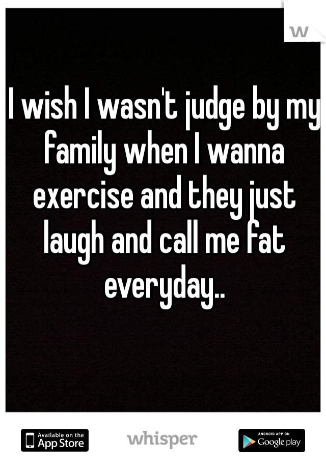 I wish I wasn't judge by my family when I wanna exercise and they just laugh and call me fat everyday..