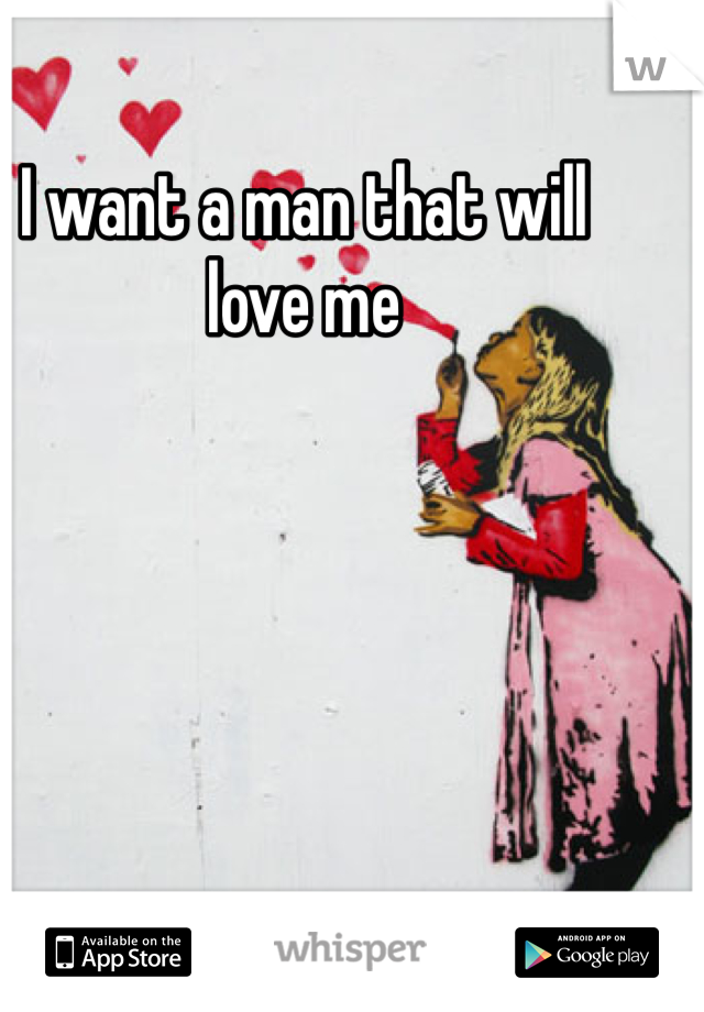 I want a man that will love me