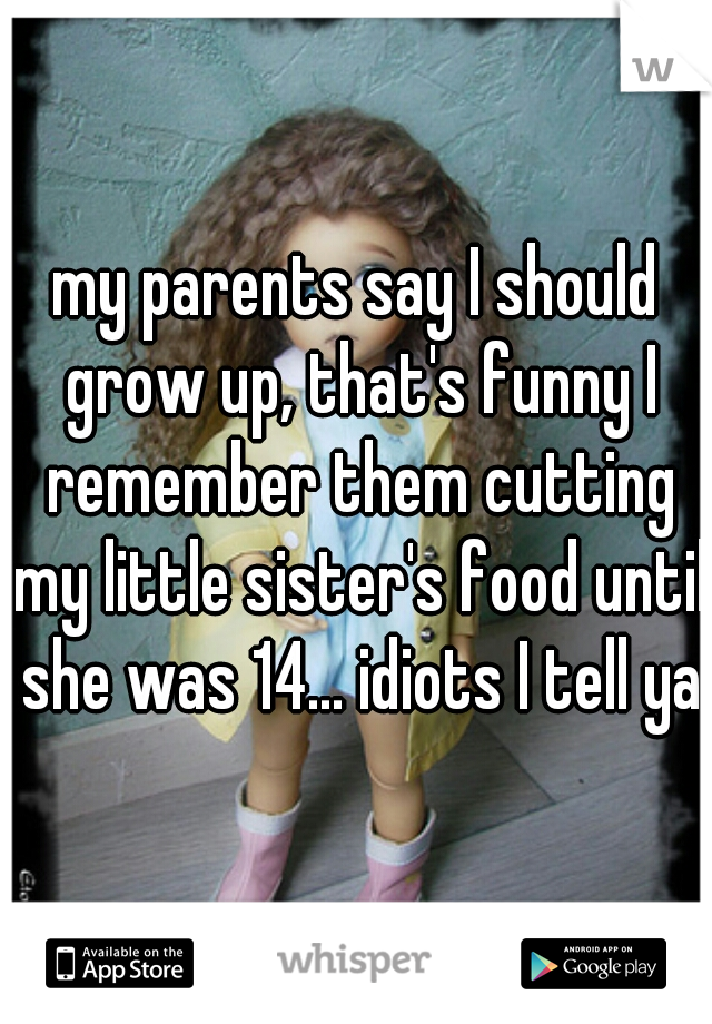 my parents say I should grow up, that's funny I remember them cutting my little sister's food until she was 14... idiots I tell ya