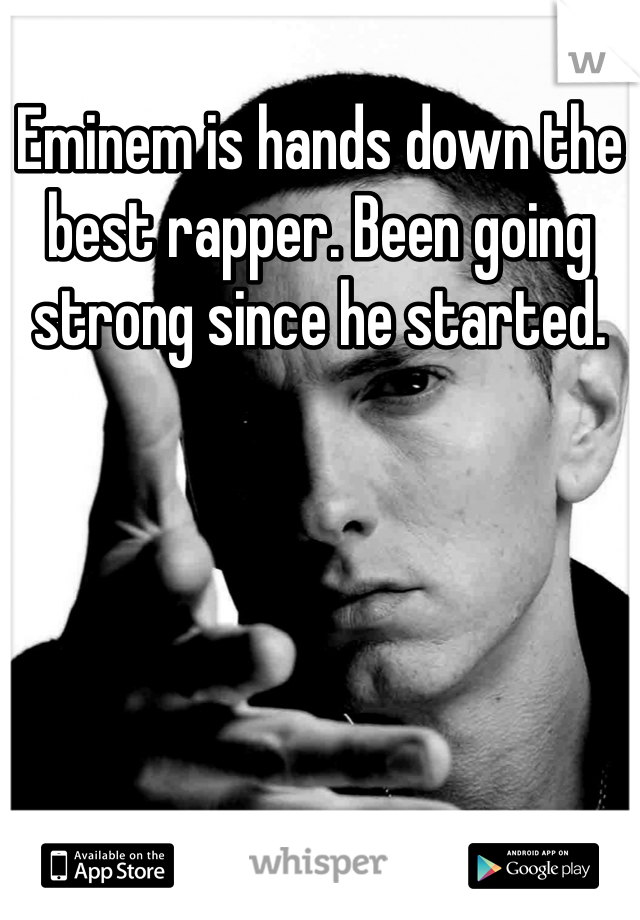 Eminem is hands down the best rapper. Been going strong since he started.