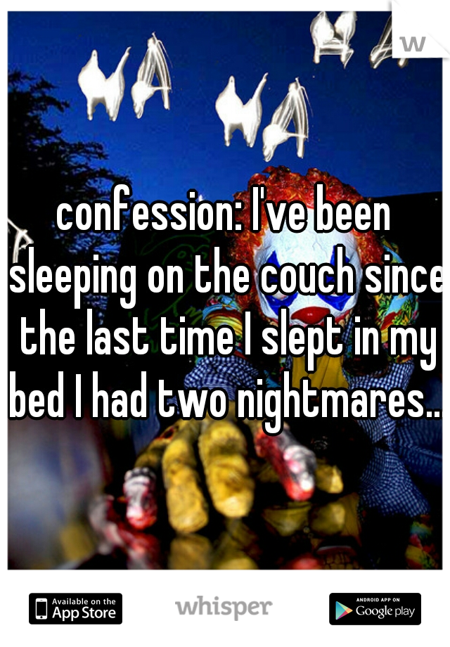 confession: I've been sleeping on the couch since the last time I slept in my bed I had two nightmares...