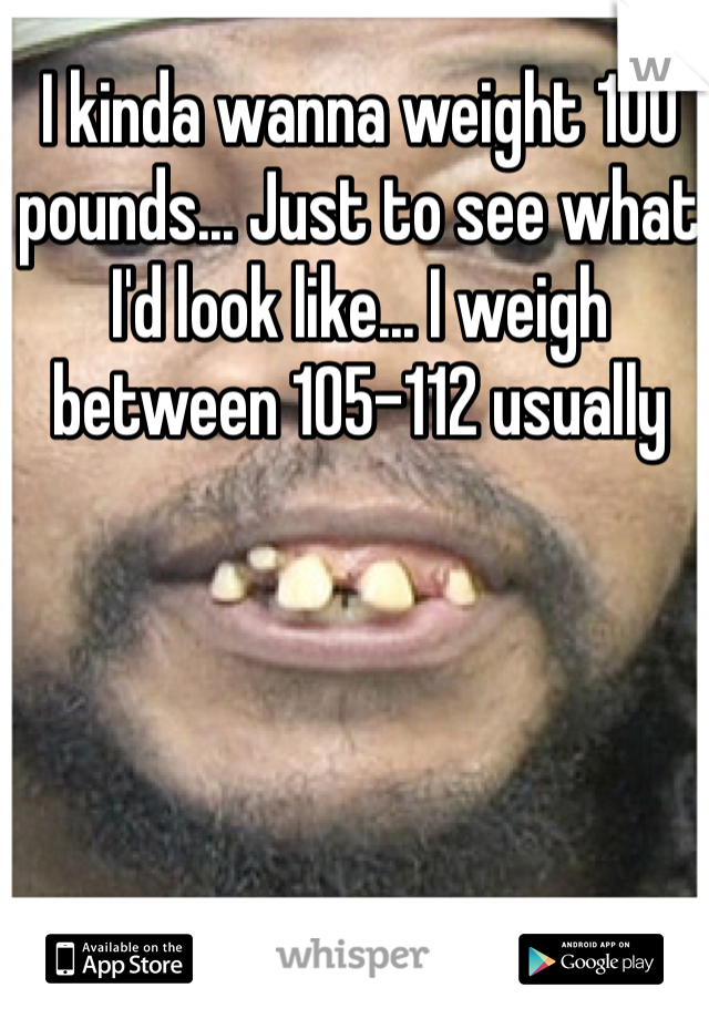 I kinda wanna weight 100 pounds... Just to see what I'd look like... I weigh between 105-112 usually
