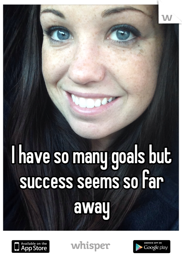 I have so many goals but success seems so far away