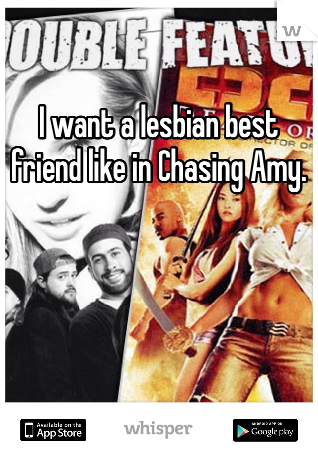 I want a lesbian best friend like in Chasing Amy.