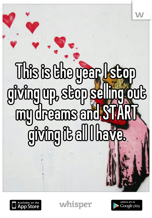This is the year I stop giving up, stop selling out my dreams and START giving it all I have.