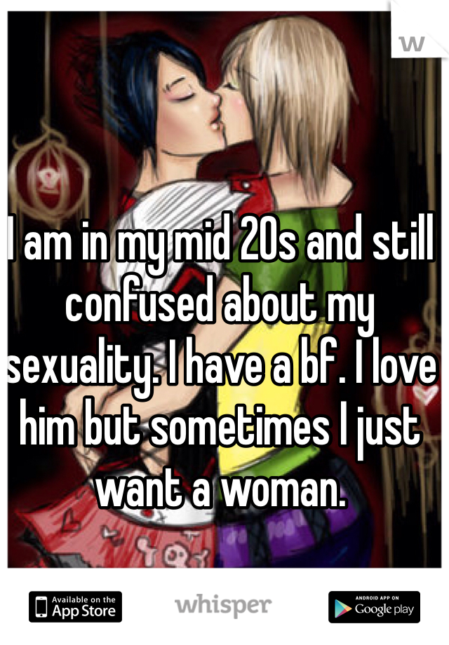 I am in my mid 20s and still confused about my sexuality. I have a bf. I love him but sometimes I just want a woman.