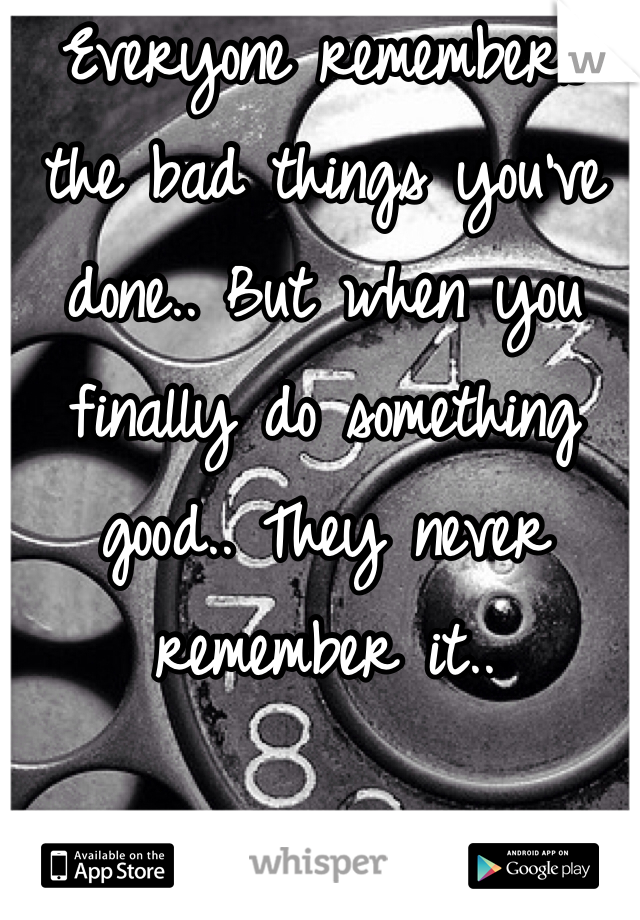 Everyone remembers the bad things you've done.. But when you finally do something good.. They never remember it..