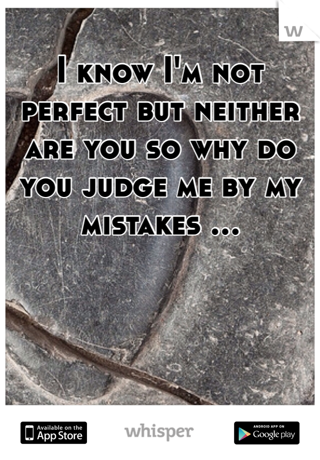 I know I'm not perfect but neither are you so why do you judge me by my mistakes ...
