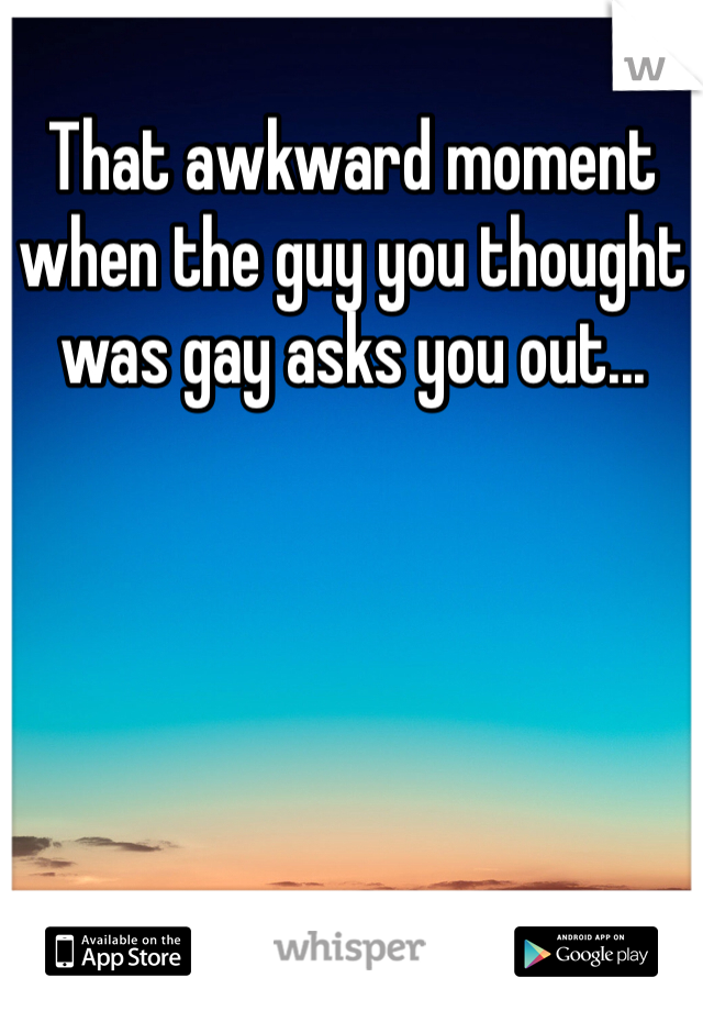 That awkward moment when the guy you thought was gay asks you out...