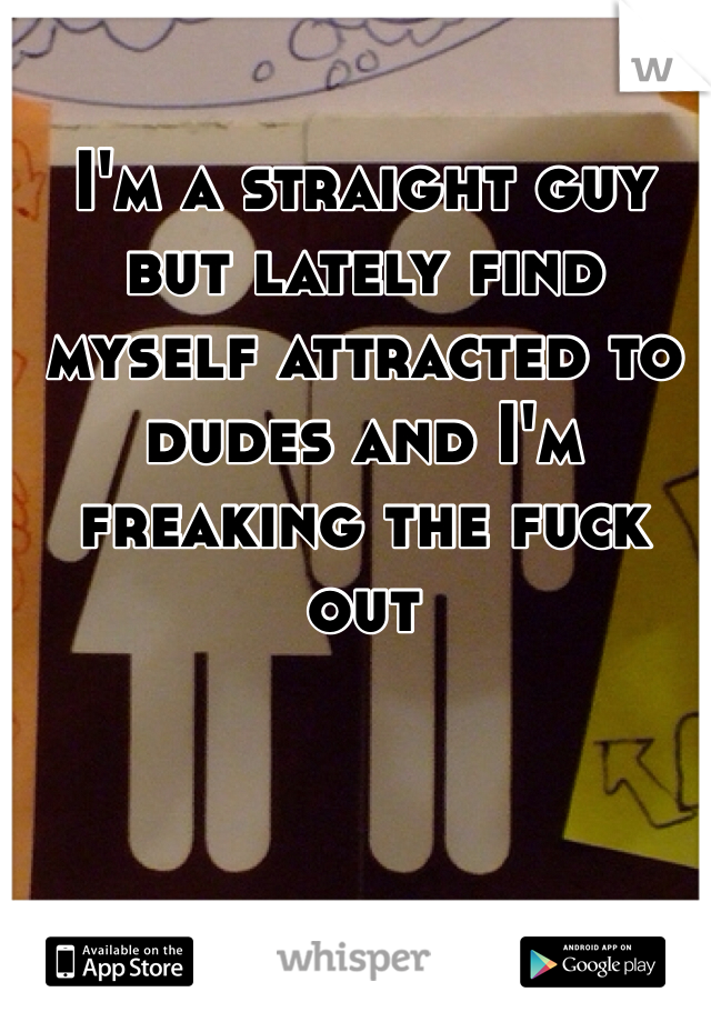 I'm a straight guy but lately find myself attracted to dudes and I'm freaking the fuck out