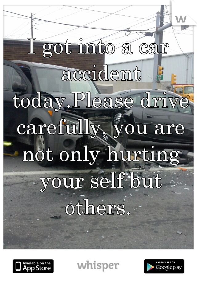 I got into a car accident today.Please drive carefully, you are not only hurting your self but others.