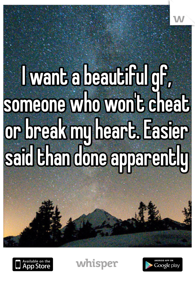 I want a beautiful gf, someone who won't cheat or break my heart. Easier said than done apparently