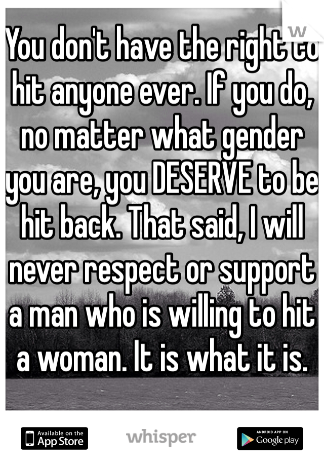 You don't have the right to hit anyone ever. If you do, no matter what gender you are, you DESERVE to be hit back. That said, I will never respect or support a man who is willing to hit a woman. It is what it is.