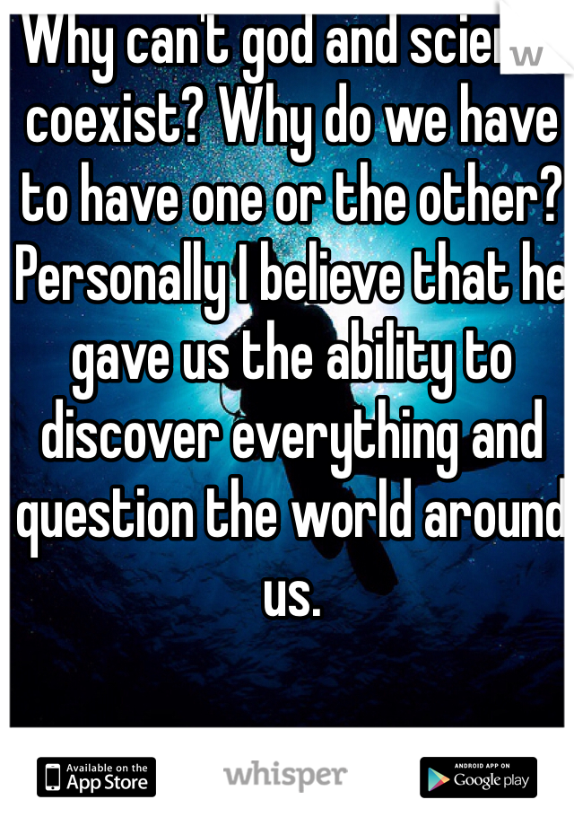 Why can't god and science coexist? Why do we have to have one or the other? Personally I believe that he gave us the ability to discover everything and question the world around us.