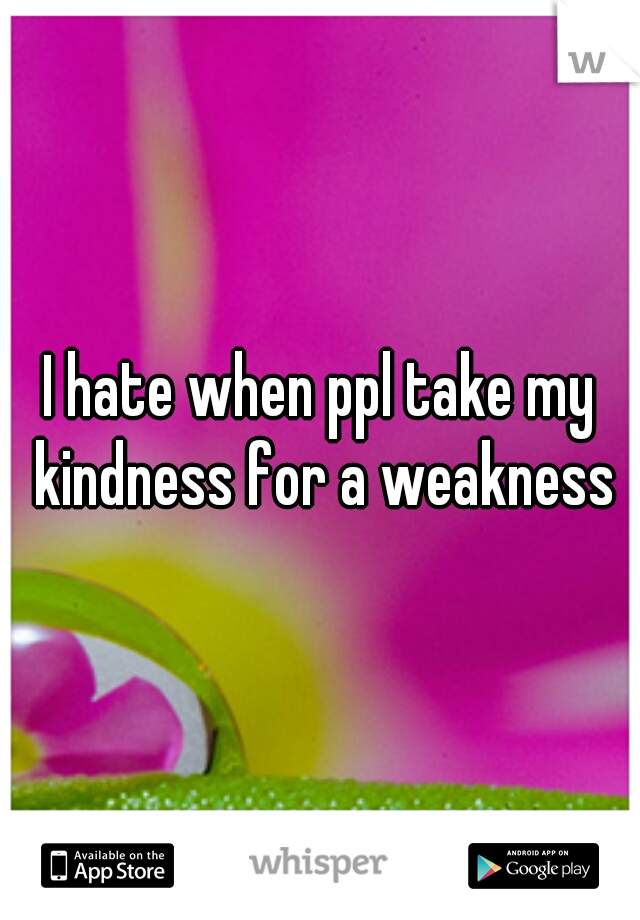 I hate when ppl take my kindness for a weakness
