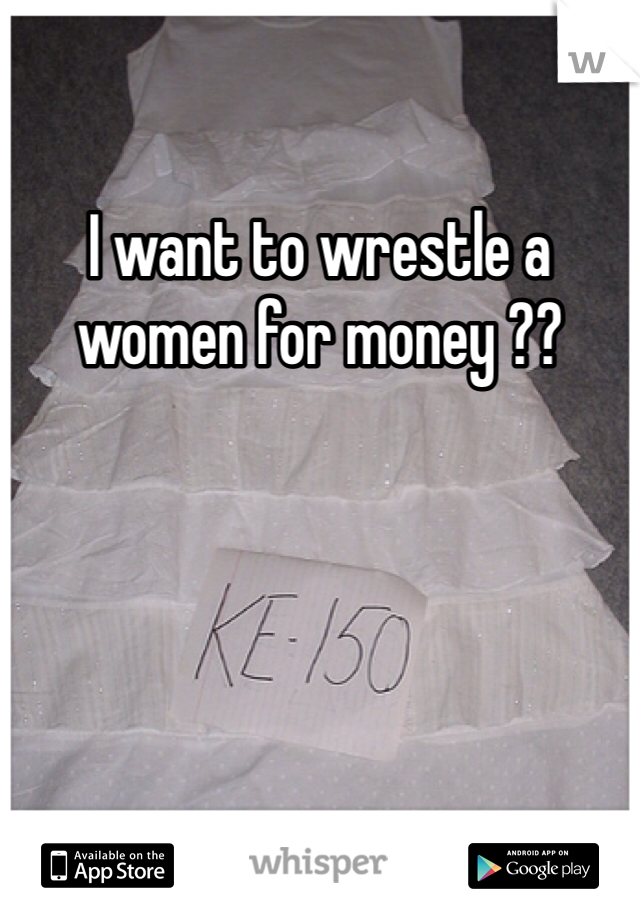 I want to wrestle a women for money ??