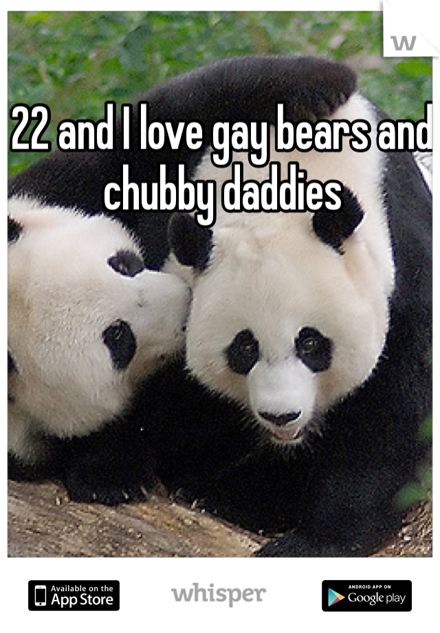 22 and I love gay bears and chubby daddies