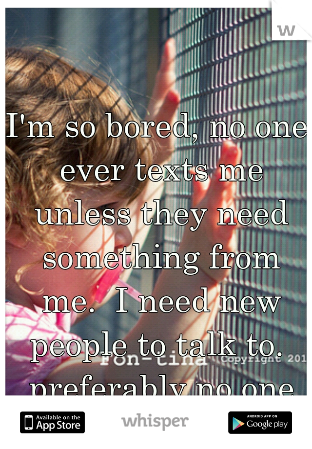 I'm so bored, no one ever texts me unless they need something from me.  I need new people to talk to.  preferably no one over 21