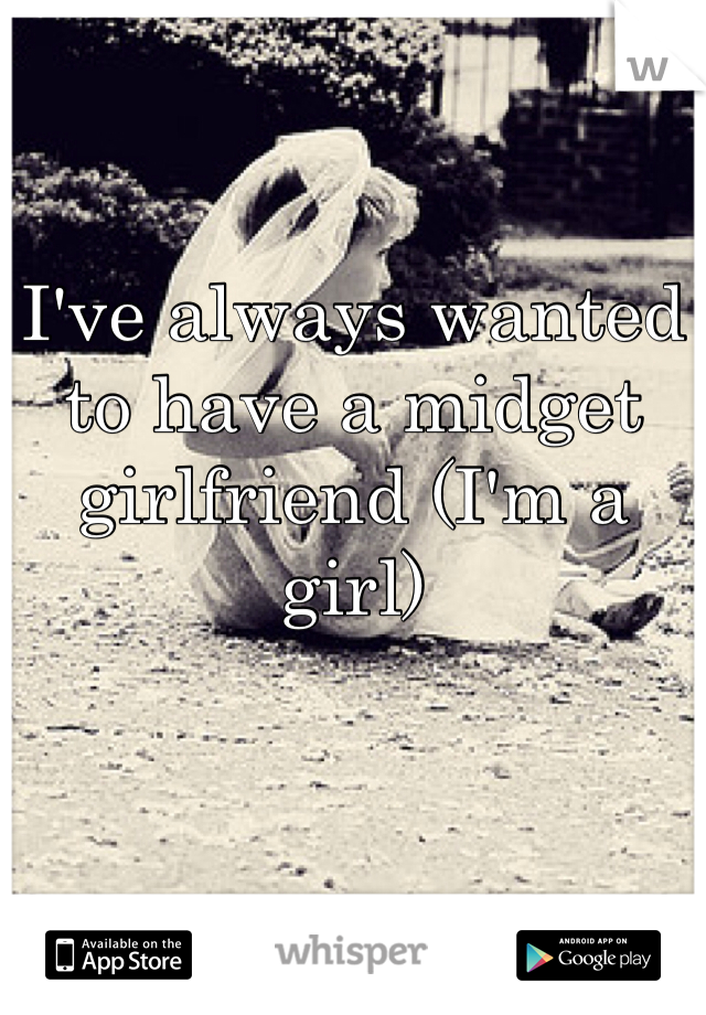 I've always wanted to have a midget girlfriend (I'm a girl)