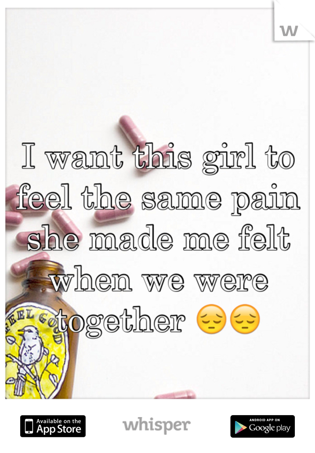 I want this girl to feel the same pain she made me felt when we were together 😔😔