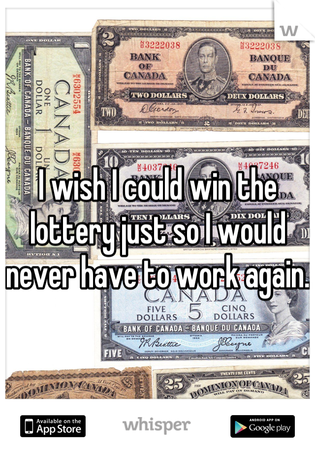 I wish I could win the lottery just so I would never have to work again.