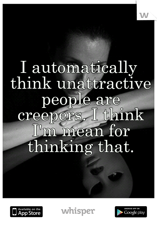 I automatically think unattractive people are creepers. I think I'm mean for thinking that.