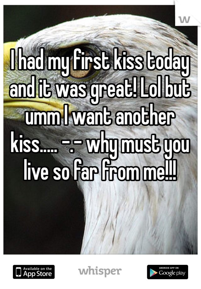 I had my first kiss today and it was great! Lol but umm I want another kiss..... -.- why must you live so far from me!!!