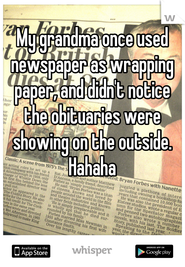 My grandma once used newspaper as wrapping paper, and didn't notice the obituaries were showing on the outside. Hahaha