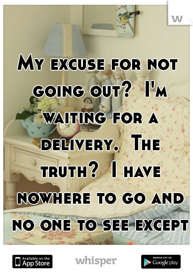My excuse for not going out?  I'm waiting for a delivery.  The truth?  I have nowhere to go and no one to see except for my bed.